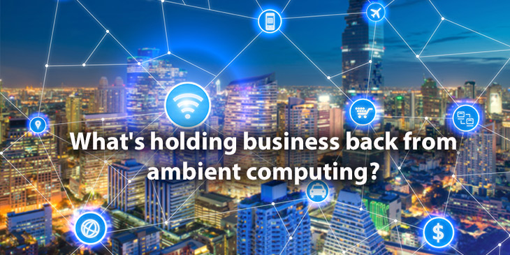 What's holding business back from ambient computing?