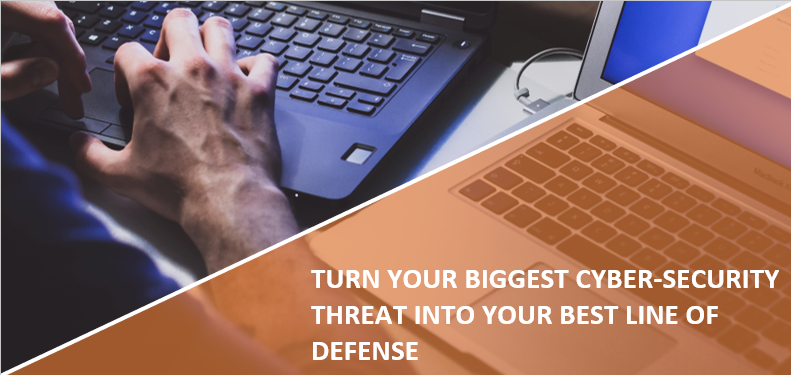 TURN YOUR BIGGEST CYBER-SECURITY THREAT INTO YOUR BEST LINE OF DEFENSE