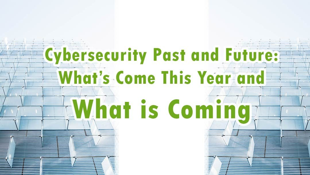 Cybersecurity Past and Future: What's Come This Year and What is Coming