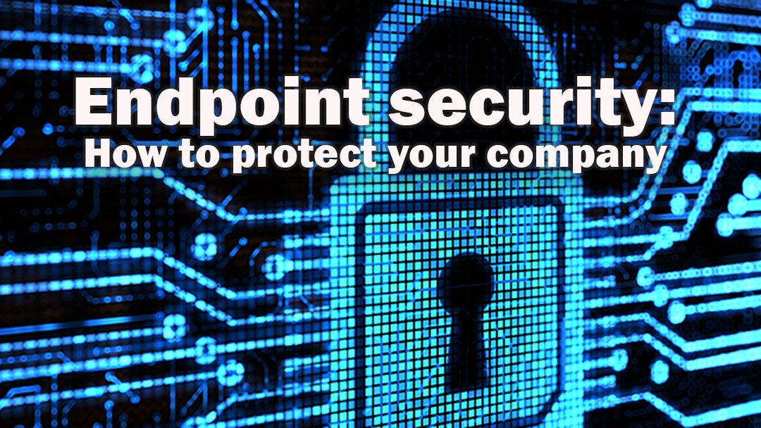 Endpoint security: How to protect your company